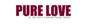 """Pure Love"" in big red lettering. ""B. Willard's Lonesome Design Studio"" in smaller black lettering."