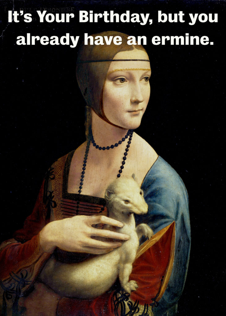 "Lady with an ermine. ""It's your birthday, but you already have an ermine."""